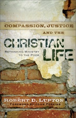 Compassion, Justice, and the Christian Life: Rethinking Ministry to the Poor  -     By: Robert D. Lupton