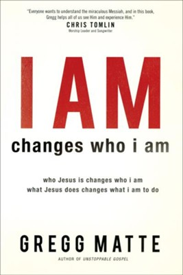 I AM changes who i am: Who Jesus Is Changes Who I Am, What Jesus Does Changes What I Am to Do  -     By: Gregg Matte