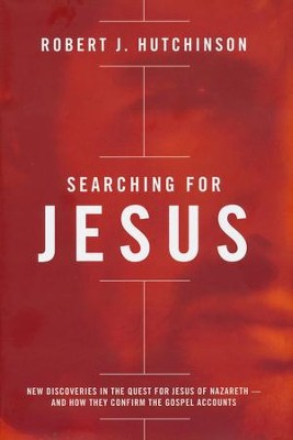 Searching for Jesus: New Discoveries in the Quest for Jesus of Nazareth--and How They Confirm the Gospel Accounts  -     By: Robert J. Hutchinson