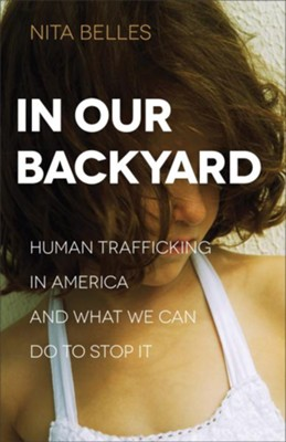 In Our Backyard: Human Trafficking in America and What We Can Do to Stop It  -     By: Nita Belles