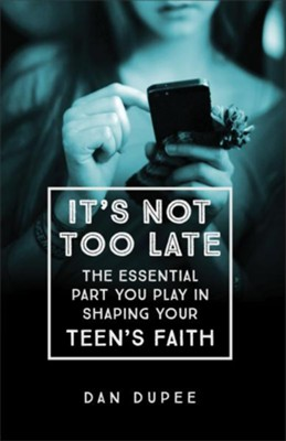 It's Not Too Late: The Essential Part You Play in Shaping Your Teen's Faith  -     By: Dan Dupee