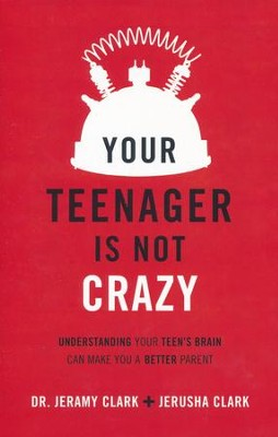 Your Teenager Is Not Crazy: Understanding Your Teen's Brain Can Make You a Better Parent  -     By: Dr. Jeramy Clark, Jerusha Clark