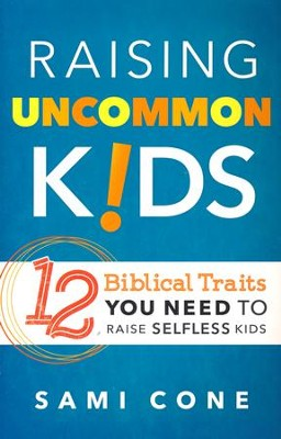 Raising Uncommon Kids: 12 Biblical Traits You Need to Raise Selfless Kids  -     By: Sami Cone