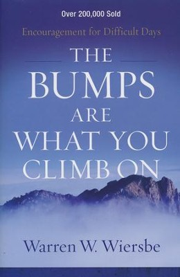 The Bumps Are What You Climb On, repackaged edition: Encouragement for Difficult Days  -     By: Warren W. Wiersbe