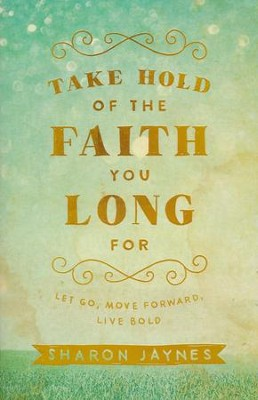 Take Hold of the Faith You Long For: Let Go, Move Forward, Live Bold  -     By: Sharon Jaynes