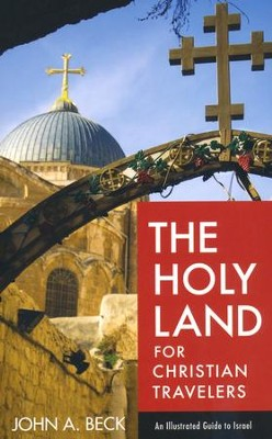 The Holy Land for Christian Travelers: An Illustrated Guide to Israel  -     By: John A. Beck