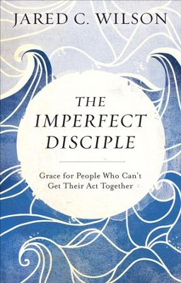 The Imperfect Disciple: Grace for People Who Can't Get Their Act Together  -     By: Jared C. Wilson