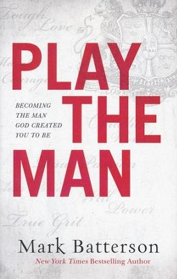 Play the Man: Becoming the Man God Created You to Be  -     By: Mark Batterson
