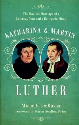 Katharina & Martin Luther: The Radical Marriage of a Runaway Nun and a Renegade Monk  -     By: Michelle DeRusha