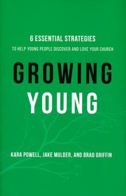 Growing Young: 6 Essential Strategies to Help Young People Discover and Love Your Church  -     By: Kara Powell, Jake Mulder, Brad Griffin