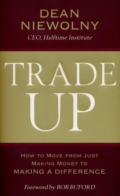 Trade Up: How to Move from Just Making Money to Making a Difference  -     By: Dean Niewolny