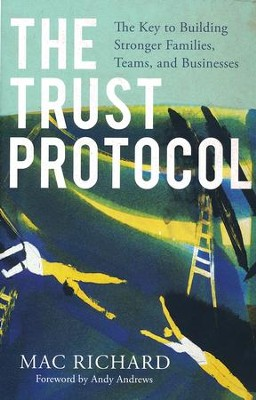 The Trust Protocol: The Key to Building Stronger Families, Teams, and Businesses  -     By: Mac Richard