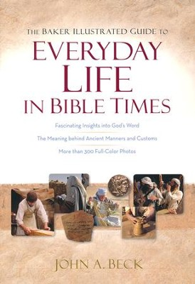 The Baker Illustrated Guide to Everyday Life in Bible Times  -     By: John A. Beck