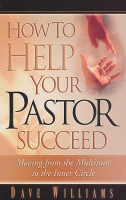 How To Help Your Pastor Succeed: Moving From The Multitude To The Inner Circle  -     By: Dave Williams