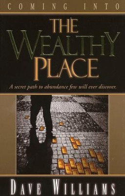 Coming Into The Wealthy Place: A Secret Path To Abundance Few Will Ever Discover  -     By: Dave Williams