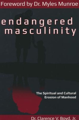 Endangered Masculinity: The Spiritual and Cultural Erosion of Manhood  -     By: Dr. Clarence Boyd