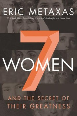 7 Women and the Secret of Their Greatness   -     By: Eric Metaxas