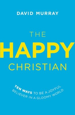 The Happy Christian: Ten Ways to Be a Joyful Believer in a Gloomy World  -     By: David Murray