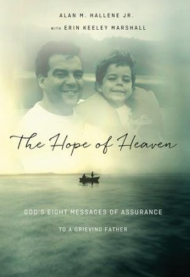 The Hope of Heaven: God's Eight Messages of Assurance to a Grieving Father  -     By: Alan Hallene Jr.