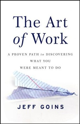The Art of Work: A Proven Path to Discovering What You Were Meant to Do  -     By: Jeff Goins