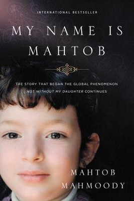 My Name Is Mahtob: A Daring Escape, a Life of Fear, and the Forgiveness That Set Me Free  -     By: Mahtob Mahmoody