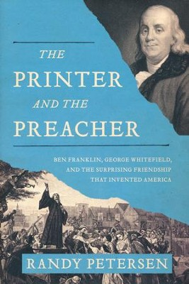 The Printer and the Preacher: Ben Franklin, George Whitefield, and the Surprising Friendship that Invented America  -     By: Randy Petersen