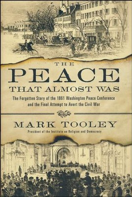 The Peace That Almost Was: The Forgotten Story of the 1861 Washington Peace Conference and the Final Attempt to Avert the Civil War  -     By: Mark Tooley