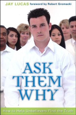 Ask Them Why: How to Help Unbelievers Find the Truth  -     By: Jay Lucas
