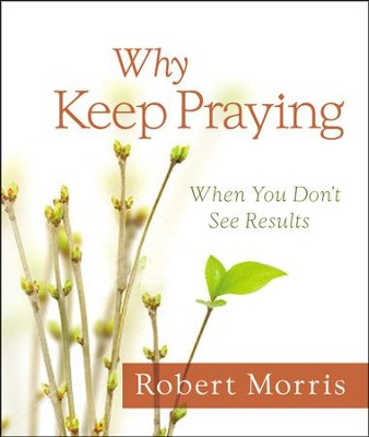 Why Keep Praying: When You Don't See Results   -     By: Robert Morris