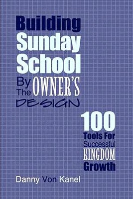 Building Sunday School byt he Owner's Design: 100 Tools for Successful Kingdom Growth  -     By: Danny Von Kanel