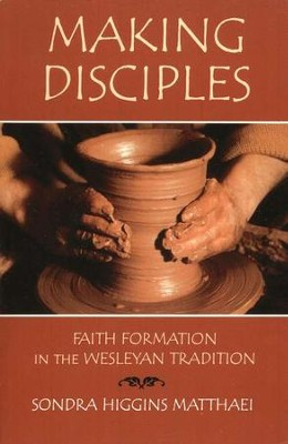 Making Disciples: Faith Formation in the Wesleyan Tradition  -     By: Sondra Higgins Matthaei