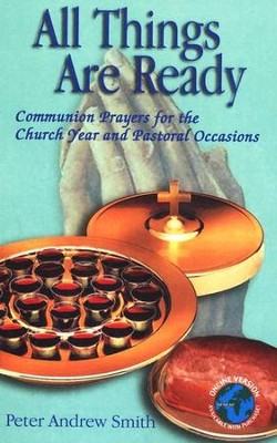 All Things Are Ready: Communion Prayers for the Church Year and Pastoral Occasions  -     By: Peter Andrew Smith