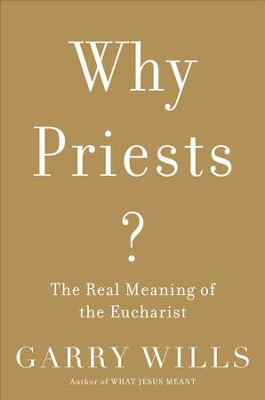 Why Priests?: The Real Meaning of the Eucharist  -     By: Garry Wills