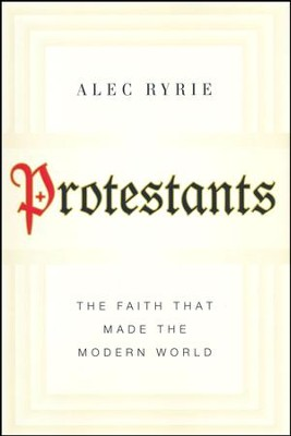 Protestants: The Faith That Made the Modern World [Hardcover]   -     By: Alec Ryrie