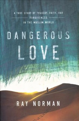 Dangerous Love: A True Story of Tragedy, Faith, and Forgiveness in the Muslim World  -     By: Ray Norman