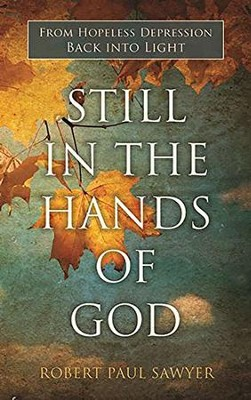 Still in the Hands of God: From Hopeless Depression Back into Light  -     By: Robert Paul Sawyer