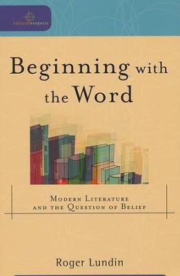 Beginning with the Word: Modern Literature and the Question of Belief  -     By: Roger Lundin