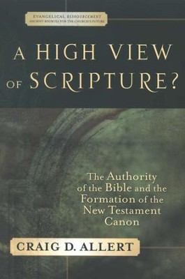 A High View of Scripture? The Authority of the Bible and the Formation of the New Testament Canon  -     By: Craig D. Allert