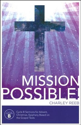Mission Possible - Cycle B Sermons For Advent, Christmas, and Epiphany Based on the Gospel Texts  -     By: Charles D. Reeb