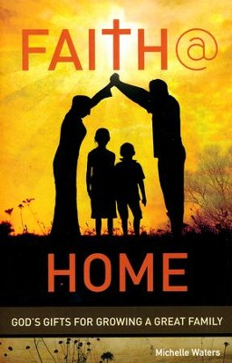 Faith @ Home: God's Gifts for Growing A Great Family  -     By: Michelle Waters