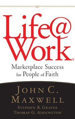 Life@work: Marketplace Success for People of Faith  -     By: John C. Maxwell, Stephen R. Graves, Thomas G. Addington