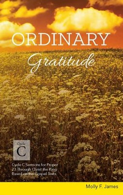 Ordinary Gratitude: Cycle C Sermons for Proper 23 Through Christ the King Based on the Gospel Texts  -     By: Molly F. James