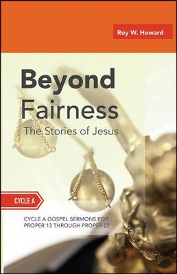Beyond Fairness: The Stories of Jesus: Gospel Sermons for Pentecost (Middle Third): Cycle a  -     By: Roy W. Howard