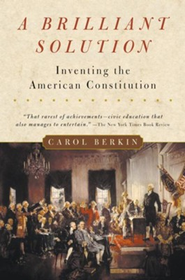 A Brilliant Solution: Inventing the American Constitution  -     By: Carol Berkin
