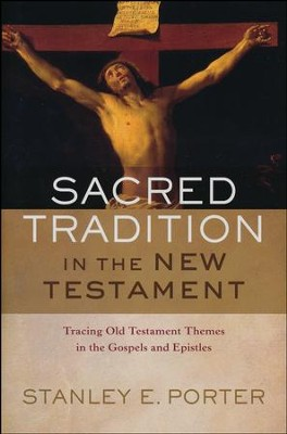 Sacred Tradition in the New Testament: Tracing Old Testament Themes in the Gospels and Epistles  -     By: Stanley E. Porter