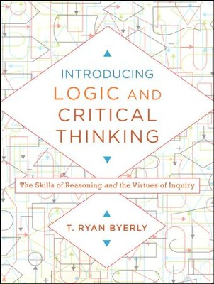 Introducing Logic and Critical Thinking: The Skills of Reasoning and the Virtues of Inquiry  -     By: T. Ryan Byerly