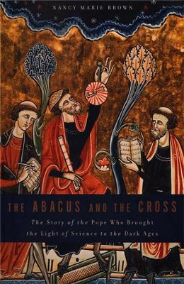 The Abacus and the Cross: The Story of the Pope Who Brought the Light of Science to the Dark Ages  -     By: Nancy Marie Brown