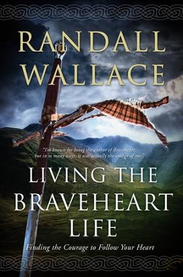 Living the Braveheart Life: Finding the Courage to Follow Your Heart  -     By: Randall Wallace