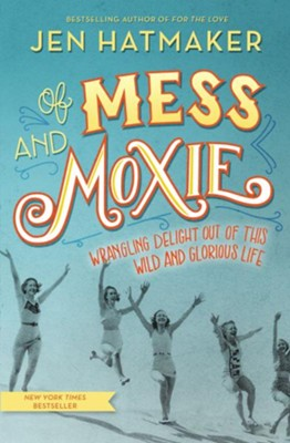 Of Mess and Moxie: Wrangling Delight Out of This Wild and Glorious Life  -     By: Jen Hatmaker