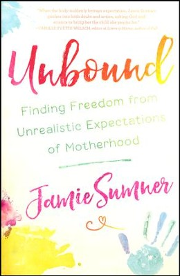 Unbound: Finding Freedom From Unrealistic Expectations Of Motherhood  -     By: Jamie Sumner